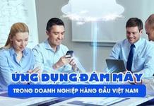 Điện toán đám mây đã được các doanh nghiệp hàng đầu Việt Nam ứng dụng thành công như thế nào?
