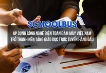 Schoolbus – Áp dụng công nghệ điện toán đám mây Việt Nam trở thành nền tảng giáo dục trực tuyến hàng đầu