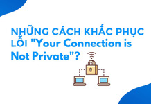 Những cách khắc phục lỗi YOUR CONNECTION IS NOT PRIVATE