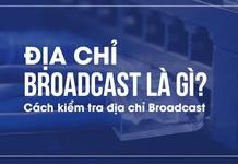 Địa chỉ broadcast là gì? Cách kiểm tra địa chỉ broadcast