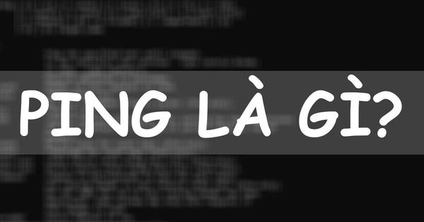 Ping là gì? Cách kiểm tra ping để chẩn đoán tốc độ internet của bạn