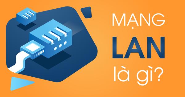 Mạng LAN là gì? Những điều cần biết trước khi sử dụng mạng LAN trong doanh nghiệp, gia đình, trường học…