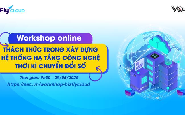 Workshop trực tuyến: Thách thức trong xây dựng hệ thống hạ tầng công nghệ thời kỳ chuyển đổi số